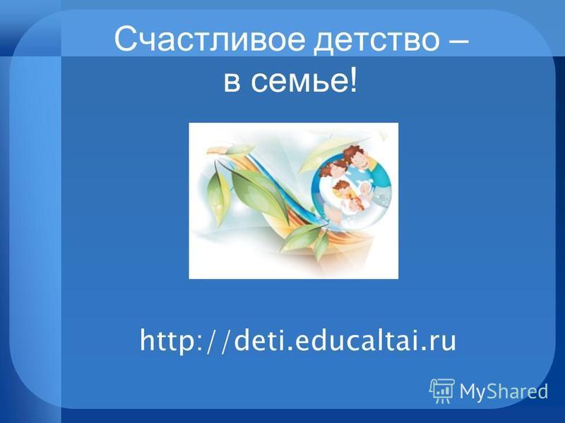 Счастливое детство – в семье! http://deti.educaltai.ru