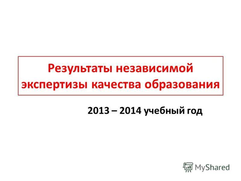 Результаты независимой экспертизы качества образования 2013 – 2014 учебный год