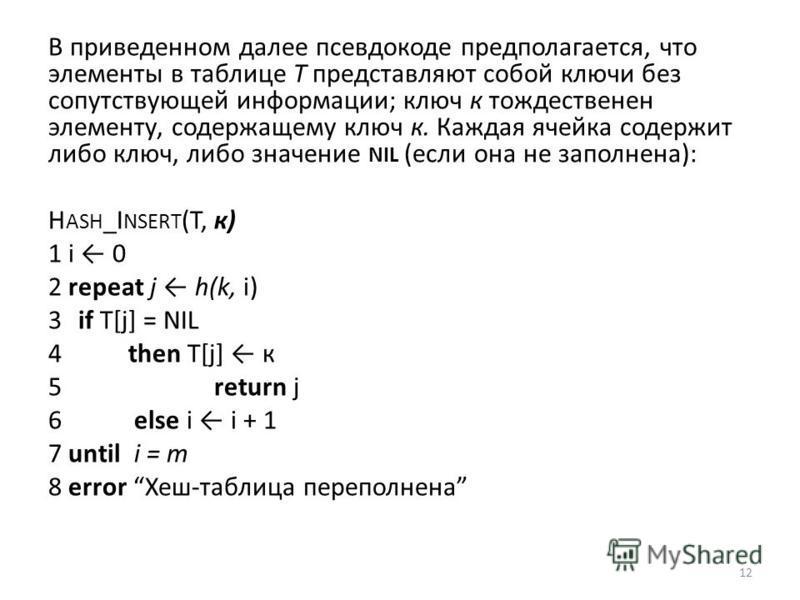 В приведенном далее псевдокоде предполагается, что элементы в таблице Т представляют собой ключи без сопутствующей информации; ключ к тождественен элементу, содержащему ключ к. Каждая ячейка содержит либо ключ, либо значение NIL (если она не заполнен