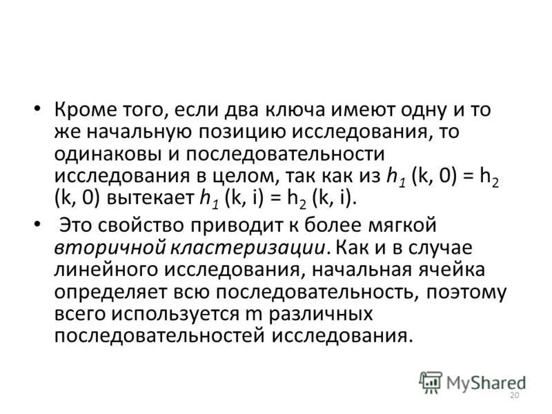 Кроме того, если два ключа имеют одну и то же начальную позицию исследования, то одинаковы и последовательности исследования в целом, так как из h 1 (k, 0) = h 2 (k, 0) вытекает h 1 (k, i) = h 2 (k, i). Это свойство приводит к более мягкой вторичной
