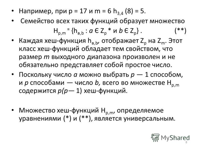 Например, при р = 17 и m = 6 h 3,4 (8) = 5. Семейство всех таких функций образует множество H p,m = {h a,b : a Є Z p * и b Є Z p }. (**) Каждая хеш-функция h a,b, отображает Z p на Z m. Этот класс хеш-функций обладает тем свойством, что размер т выхо