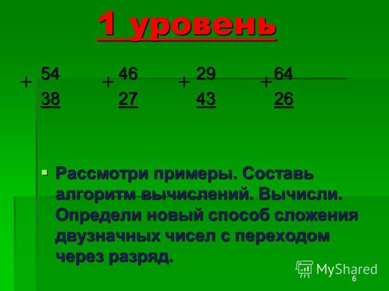 6 1 уровень 54462964 38274326 Рассмотри примеры. Составь алгоритм вычислений. Вычисли. Определи новый способ сложения двузначных чисел с переходом через разряд. Рассмотри примеры. Составь алгоритм вычислений. Вычисли. Определи новый способ сложения д