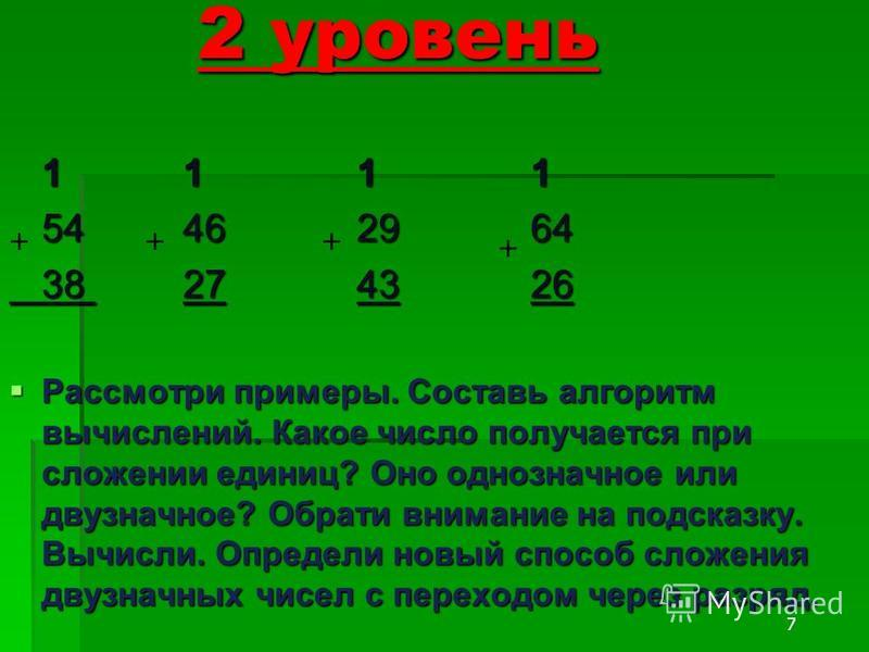 7 2 уровень 1111 54462964 38274326 Рассмотри примеры. Составь алгоритм вычислений. Какое число получается при сложении единиц? Оно однозначное или двузначное? Обрати внимание на подсказку. Вычисли. Определи новый способ сложения двузначных чисел с пе