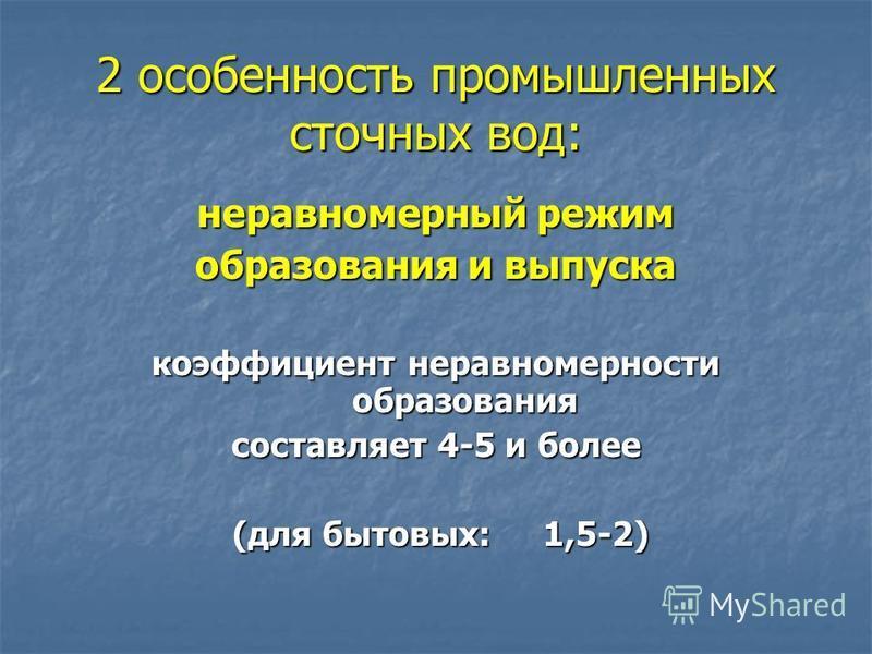 2 особенность промышленных сточных вод: неравномерный режим образования и выпуска коэффициент неравномерности образования составляет 4-5 и более (для бытовых: 1,5-2) (для бытовых: 1,5-2)