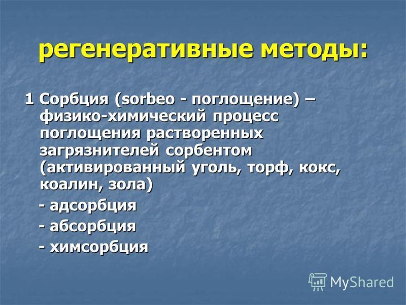 регенеративные методы: 1 Сорбция (sorbeo - поглощение) – физико-химический процесс поглощения растворенных загрязнителей сорбентом (активированный уголь, торф, кокс, коалин, зола) - адсорбция - адсорбция - абсорбция - абсорбция - химсорбция - химсорб