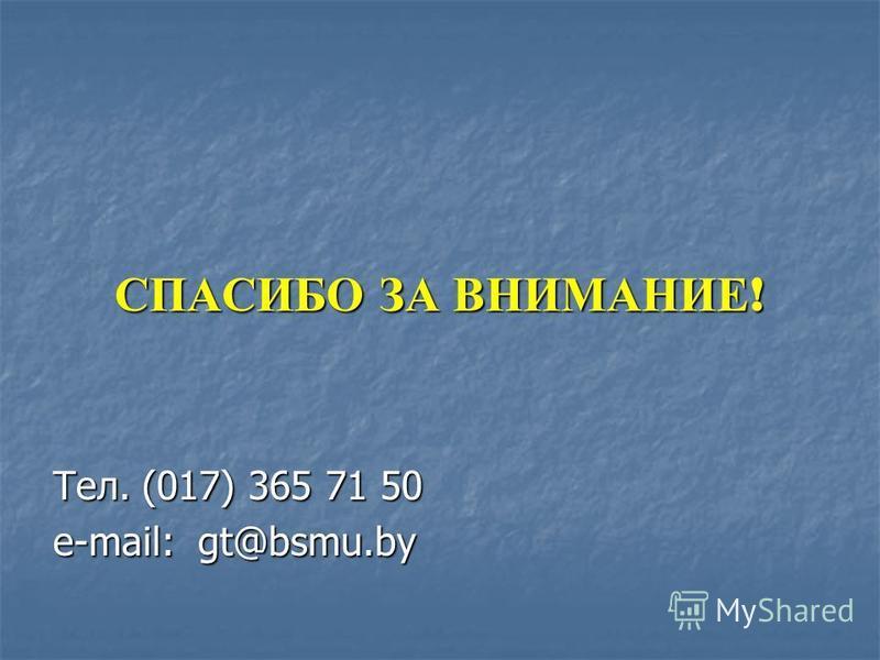 СПАСИБО ЗА ВНИМАНИЕ ! Тел. (017) 365 71 50 е-mail: gt@bsmu.by