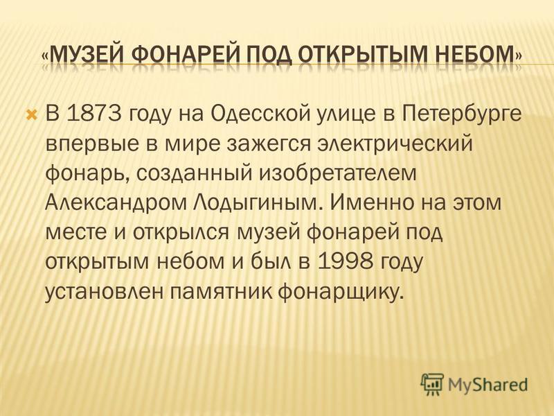 В 1873 году на Одесской улице в Петербурге впервые в мире зажегся электрический фонарь, созданный изобретателем Александром Лодыгиным. Именно на этом месте и открылся музей фонарей под открытым небом и был в 1998 году установлен памятник фонарщику.