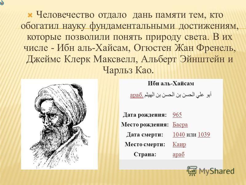Человечество отдало дань памяти тем, кто обогатил науку фундаментальными достижениям, которые позволили понять природу света. В их числе - Ибн аль-Хайсам, Огюстен Жан Френель, Джеймс Клерк Максвелл, Альберт Эйнштейн и Чарльз Као. Ибн аль-Хайсам араб.