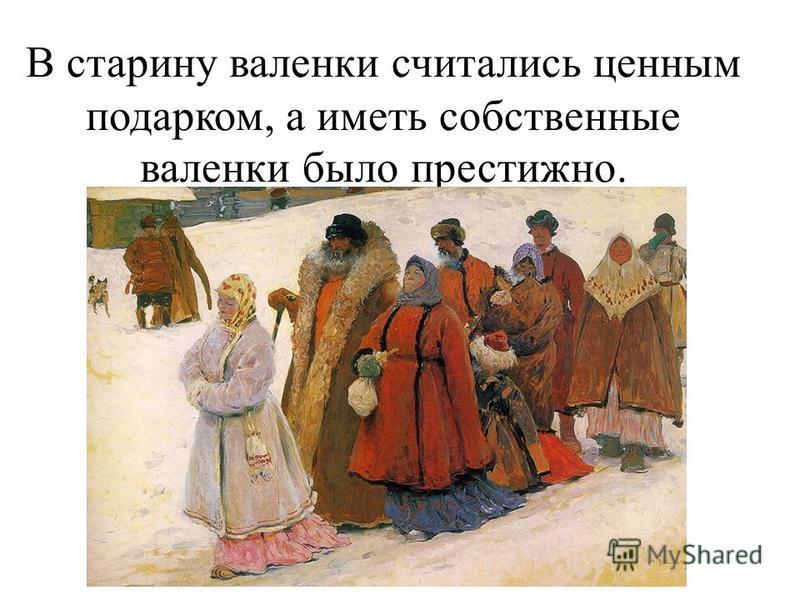 В старину валенки считались ценным подарком, а иметь собственные валенки было престижно.