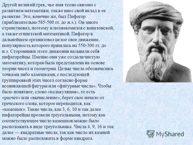 Другой великий грек, чье имя тесно связано с развитием математики, также внес свой вклад в ее развитие. Это, конечно же, был Пифагор (приблизительно 585-500 гг. до н.э.). Он много странствовал, поэтому и познакомился с вавилонской, а также египетской