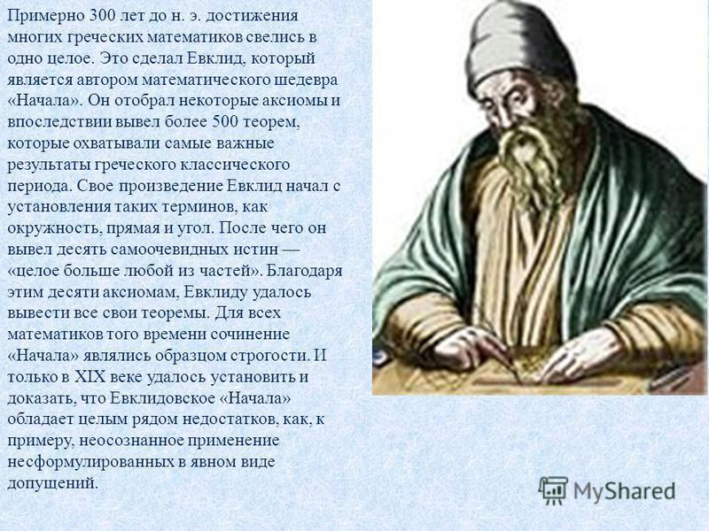 Примерно 300 лет до н. э. достижения многих греческих математиков свелись в одно целое. Это сделал Евклид, который является автором математического шедевра «Начала». Он отобрал некоторые аксиомы и впоследствии вывел более 500 теорем, которые охватыва