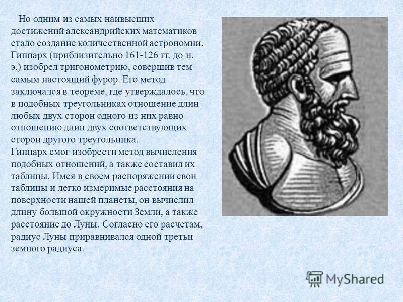 Но одним из самых наивысших достижений александрийских математиков стало создание количественной астрономии. Гиппарх (приблизительно 161-126 гг. до н. э.) изобрел тригонометрию, совершив тем самым настоящий фурор. Его метод заключался в теореме, где