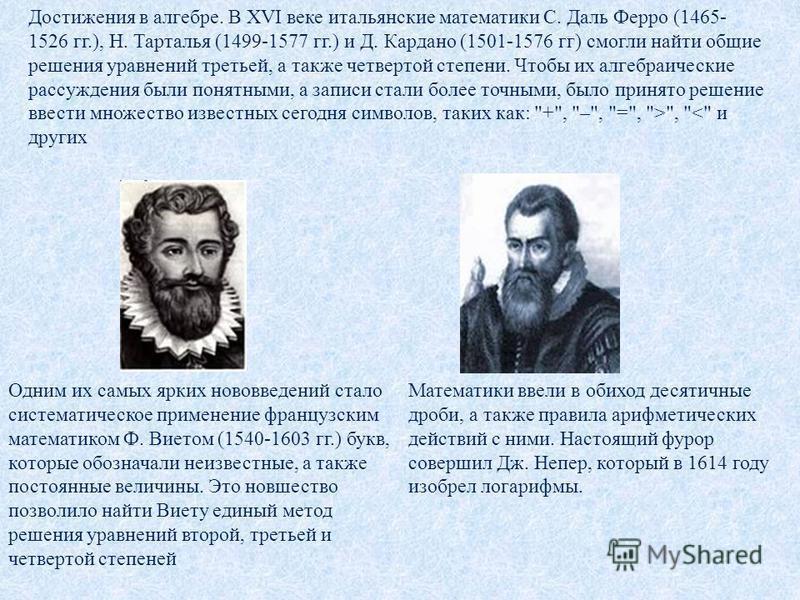 Одним их самых ярких нововведений стало систематическое применение французским математиком Ф. Виетом (1540-1603 гг.) букв, которые обозначали неизвестные, а также постоянные величины. Это новшество позволило найти Виету единый метод решения уравнений
