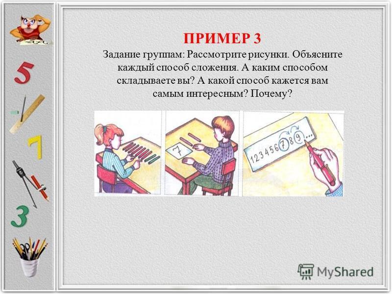 ПРИМЕР 3 Задание группам: Рассмотрите рисунки. Объясните каждый способ сложения. А каким способом складываете вы? А какой способ кажется вам самым интересным? Почему?