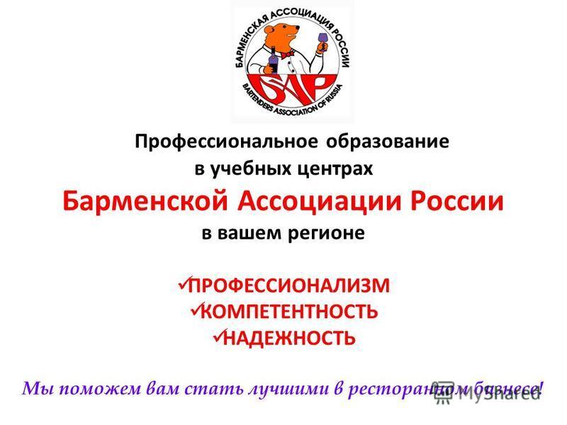 Профессиональное образование в учебных центрах Барменской Ассоциации России в вашем регионе ПРОФЕССИОНАЛИЗМ КОМПЕТЕНТНОСТЬ НАДЕЖНОСТЬ Мы поможем вам стать лучшими в ресторанном бизнесе!
