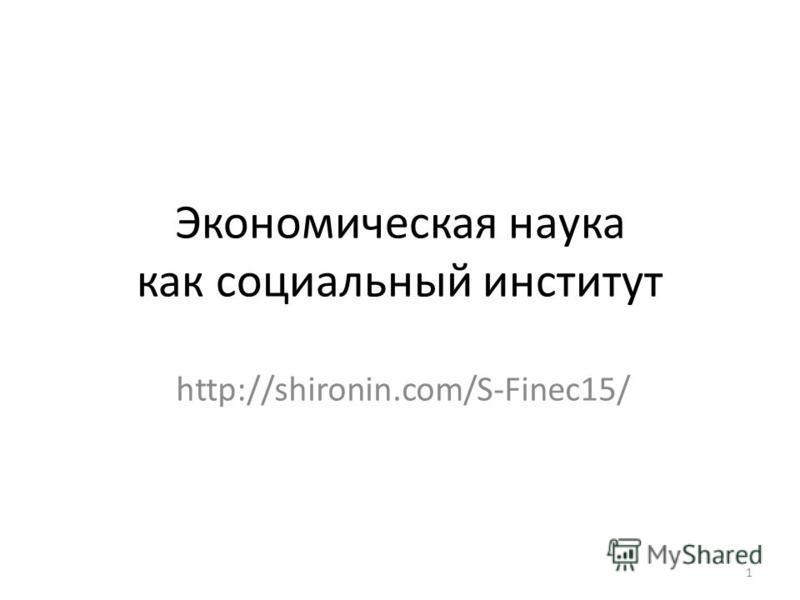 Экономическая наука как социальный институт http://shironin.com/S-Finec15/ 1