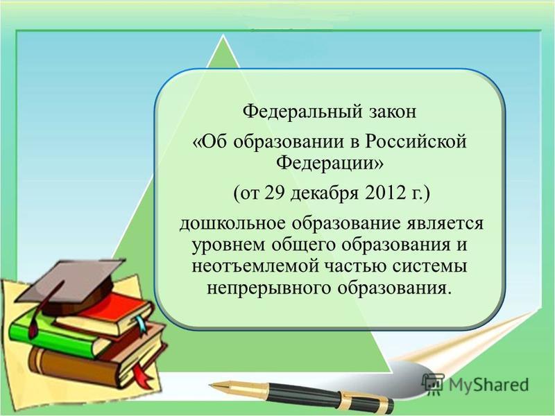 Федеральный закон «Об образовании в Российской Федерации» (от 29 декабря 2012 г.) дошкольное образование является уровнем общего образования и неотъемлемой частью системы непрерывного образования.