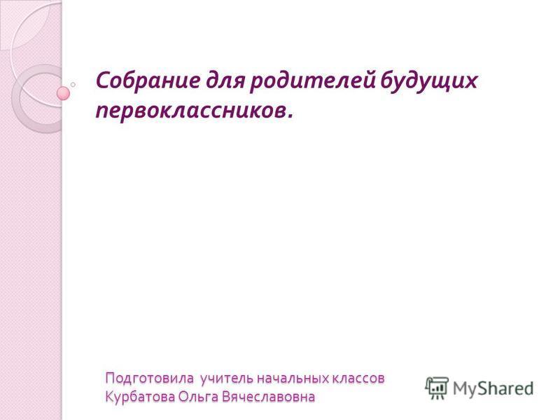 Подготовила учитель начальных классов Курбатова Ольга Вячеславовна Собрание для родителей будущих первоклассников.