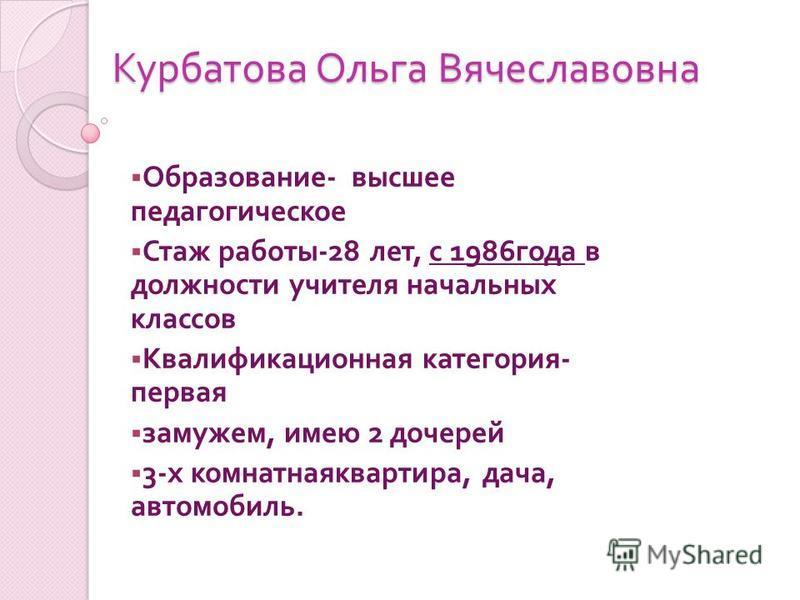 Курбатова Ольга Вячеславовна Образование - высшее педагогическое Стаж работы -28 лет, с 1986 года в должности учителя начальных классов Квалификационная категория - первая замужем, имею 2 дочерей 3- х комнатная квартира, дача, автомобиль.