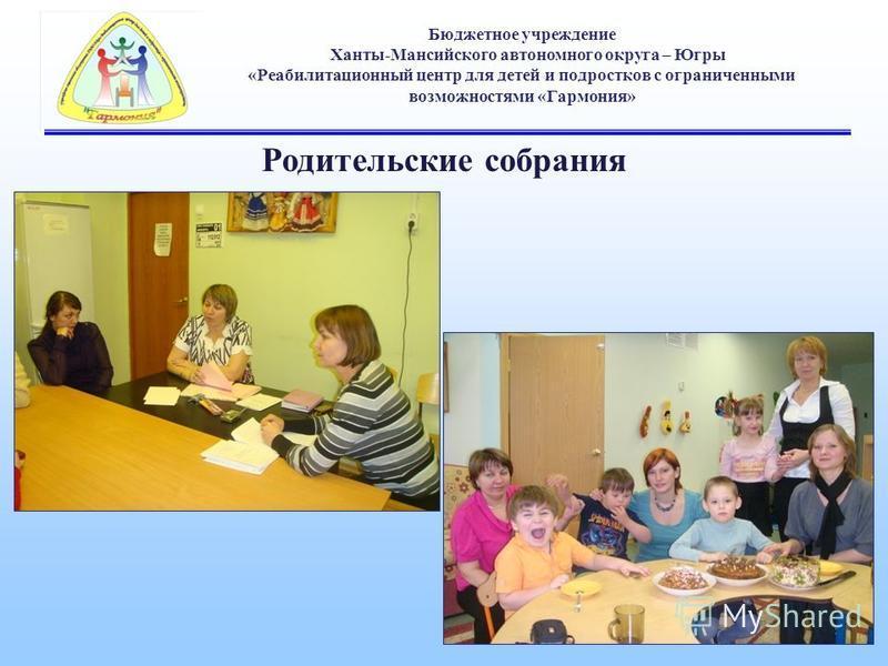 Бюджетное учреждение Ханты-Мансийского автономного округа – Югры «Реабилитационный центр для детей и подростков с ограниченными возможностями «Гармония» Родительские собрания