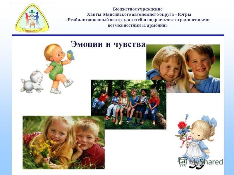 Бюджетное учреждение Ханты-Мансийского автономного округа – Югры «Реабилитационный центр для детей и подростков с ограниченными возможностями «Гармония» Эмоции и чувства