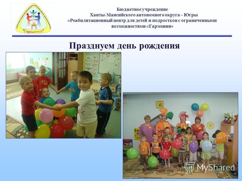 Бюджетное учреждение Ханты-Мансийского автономного округа – Югры «Реабилитационный центр для детей и подростков с ограниченными возможностями «Гармония» Празднуем день рождения