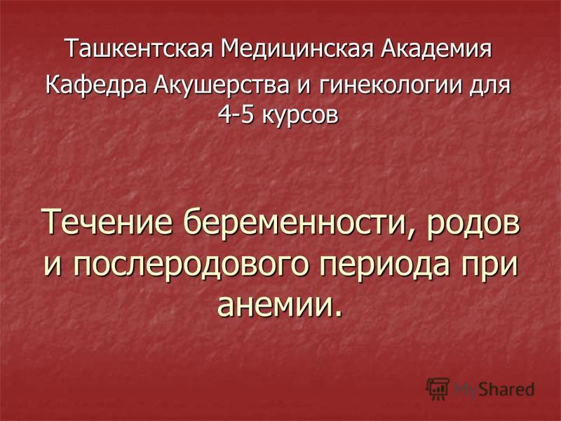 Течение беременности, родов и послеродового периода при анемии. Ташкентская Медицинская Академия Кафедра Акушерства и гинекологии для 4-5 курсов