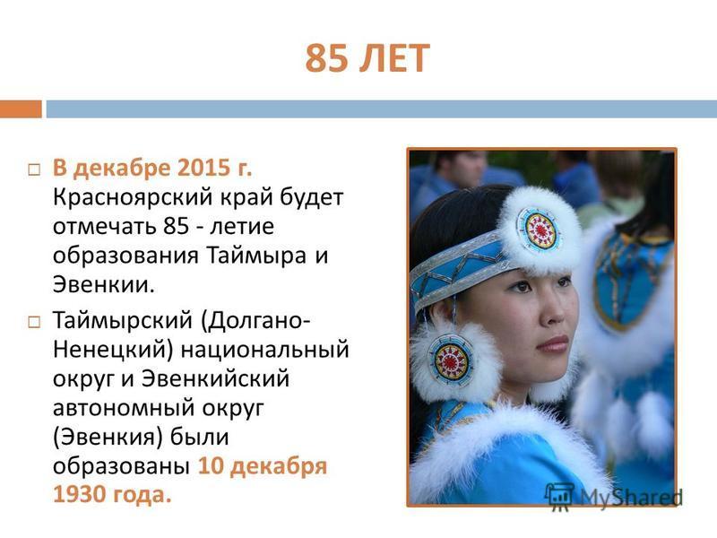 85 ЛЕТ В декабре 2015 г. Красноярский край будет отмечать 85 - летие образования Таймыра и Эвенкии. Таймырский ( Долгано - Ненецкий ) национальный округ и Эвенкийский автономный округ ( Эвенкия ) были образованы 10 декабря 1930 года.