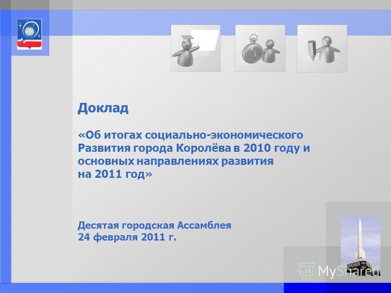 Page: 1 Доклад «Об итогах социально-экономического Развития города Королёва в 2010 году и основных направлениях развития на 2011 год» Десятая городская Ассамблея 24 февраля 2011 г.