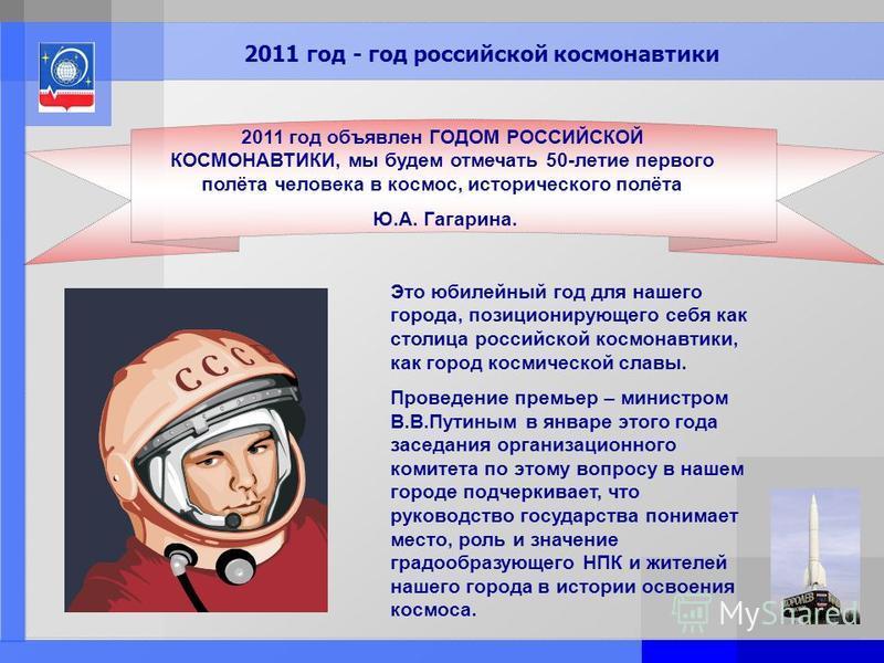 Page: 30 2011 год - год российской космонавтики 2011 год объявлен ГОДОМ РОССИЙСКОЙ КОСМОНАВТИКИ, мы будем отмечать 50-летие первого полёта человека в космос, исторического полёта Ю.А. Гагарина. Это юбилейный год для нашего города, позиционирующего се