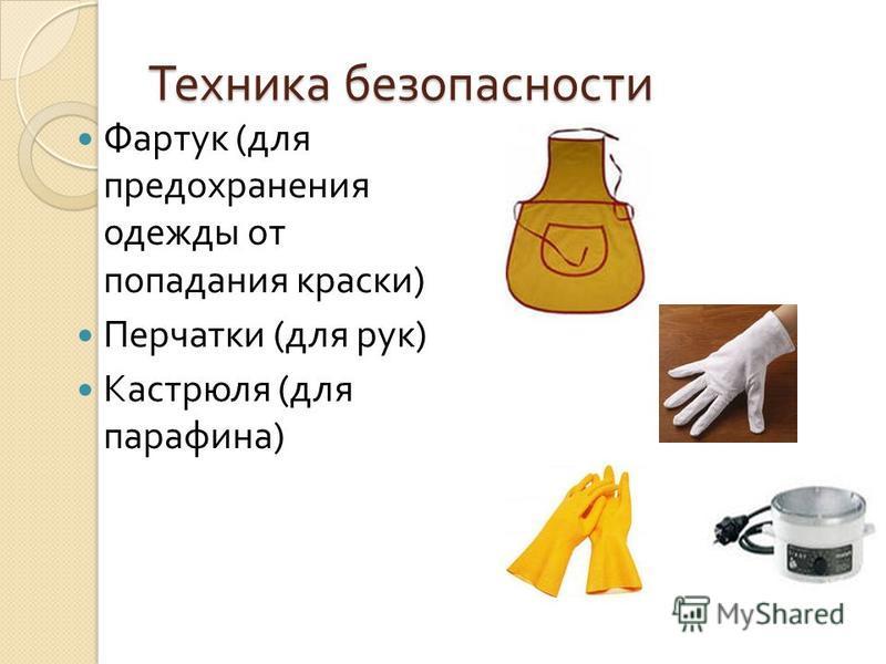 Техника безопасности Фартук ( для предохранения одежды от попадания краски ) Перчатки ( для рук ) Кастрюля ( для парафина )