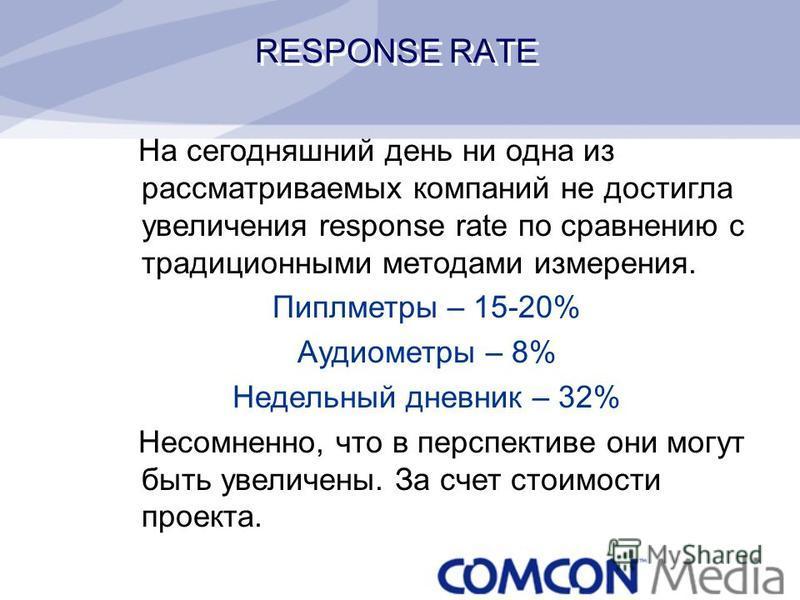 RESPONSE RATE На сегодняшний день ни одна из рассматриваемых компаний не достигла увеличения response rate по сравнению с традиционными методами измерения. Пиплметры – 15-20% Аудиометры – 8% Недельный дневник – 32% Несомненно, что в перспективе они м