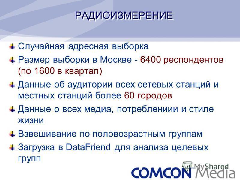 РАДИОИЗМЕРЕНИЕ Случайная адресная выборка Размер выборки в Москве - 6400 респондентов (по 1600 в квартал) Данные об аудитории всех сетевых станций и местных станций более 60 городов Данные о всех медиа, потреблениии и стиле жизни Взвешивание по полов