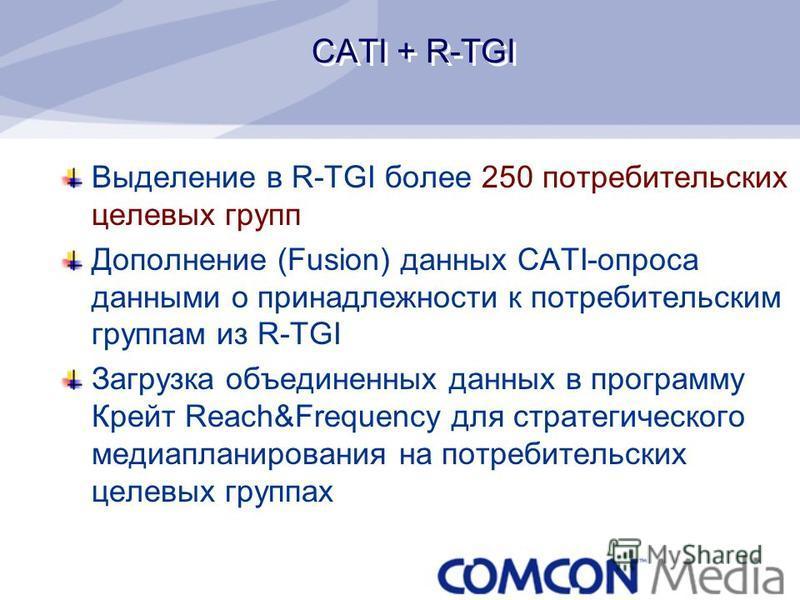 CATI + R-TGI Выделение в R-TGI более 250 потребительских целевых групп Дополнение (Fusion) данных CATI-опроса данными о принадлежности к потребительским группам из R-TGI Загрузка объединенных данных в программу Крейт Reach&Frequency для стратегическо