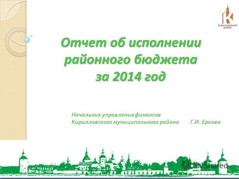 Отчет об исполнении районного бюджета за 2014 год Начальник управления финансов Кирилловского муниципального района Г. И. Еркова