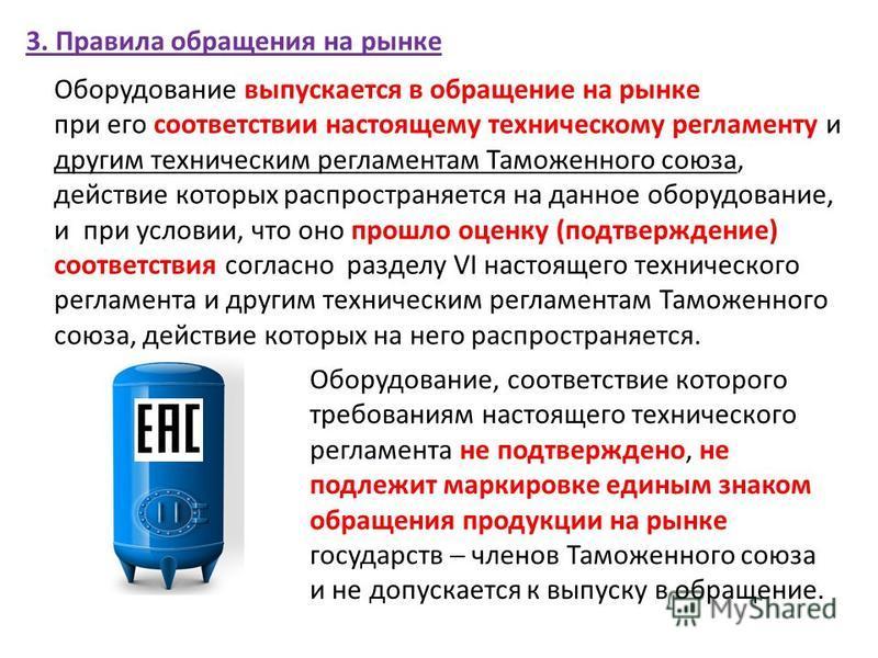 3. Правила обращения на рынке Оборудование выпускается в обращение на рынке при его соответствии настоящему техническому регламенту и другим техническим регламентам Таможенного союза, действие которых распространяется на данное оборудование, и при ус