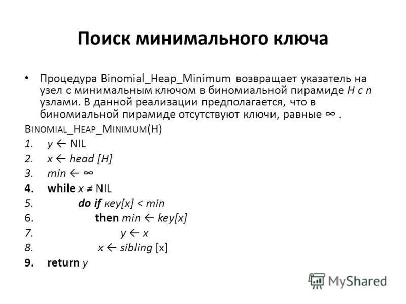 Поиск минимального ключа Процедура Binomial_Heap_Minimum возвращает указатель на узел с минимальным ключом в биномиальной пирамиде Н с n узлами. В данной реализации предполагается, что в биномиальной пирамиде отсутствуют ключи, равные. B INOMIAL _H E