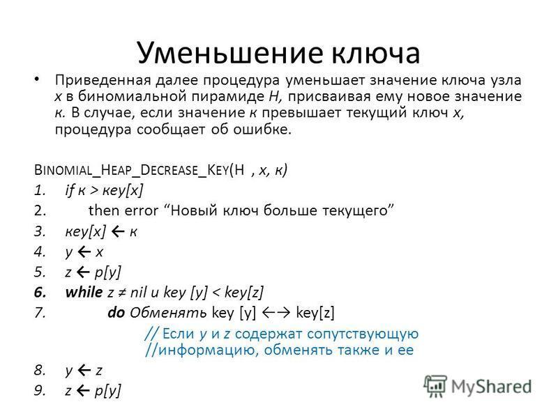 Уменьшение ключа Приведенная далее процедура уменьшает значение ключа узла х в биномиальной пирамиде Н, присваивая ему новое значение к. В случае, если значение к превышает текущий ключ х, процедура сообщает об ошибке. B INOMIAL _H EAP _D ECREASE _K