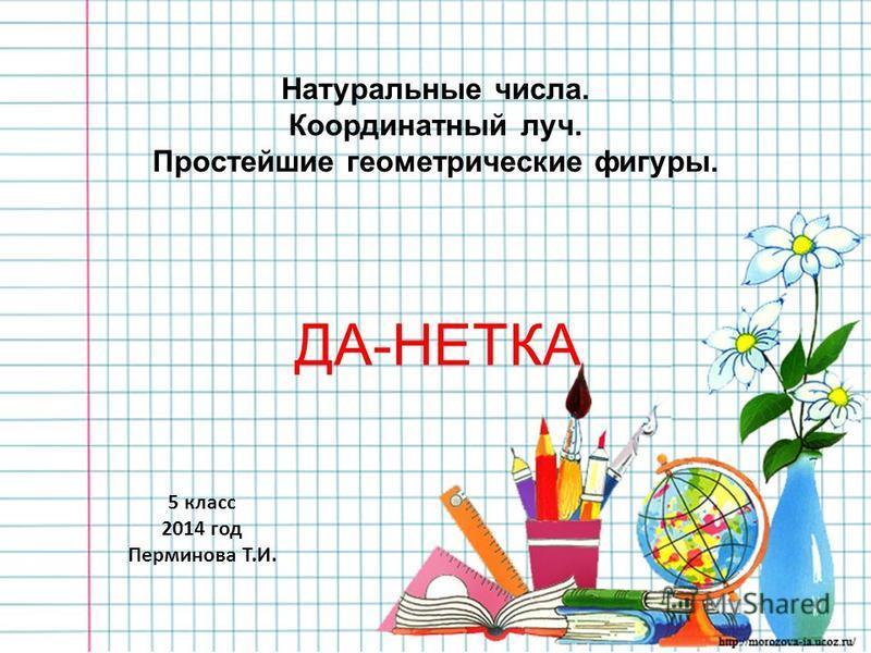 ДА-НЕТКА Натуральные числа. Координатный луч. Простейшие геометрические фигуры. 5 класс 2014 год Перминова Т.И.
