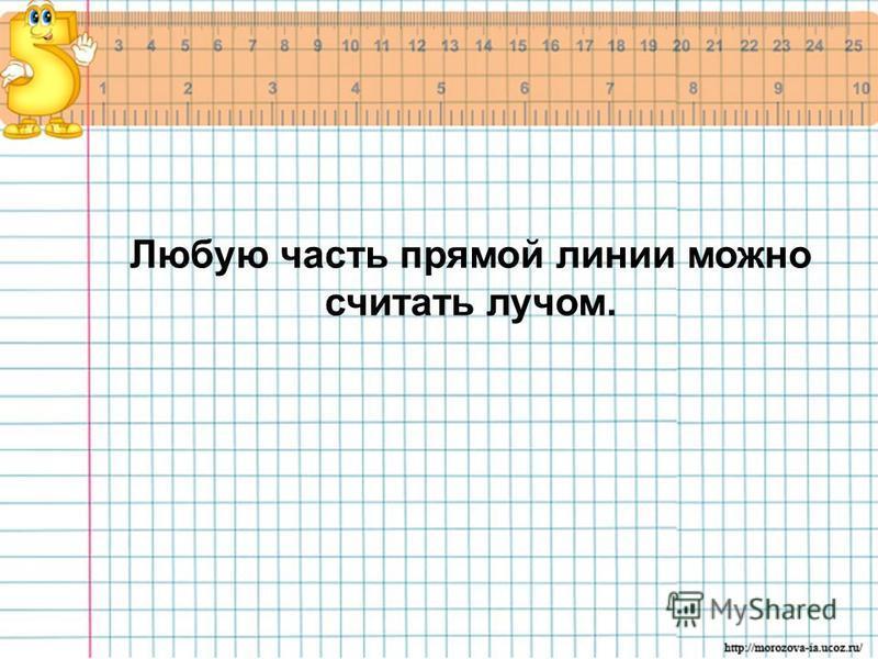 Любую часть прямой линии можно считать лучом.