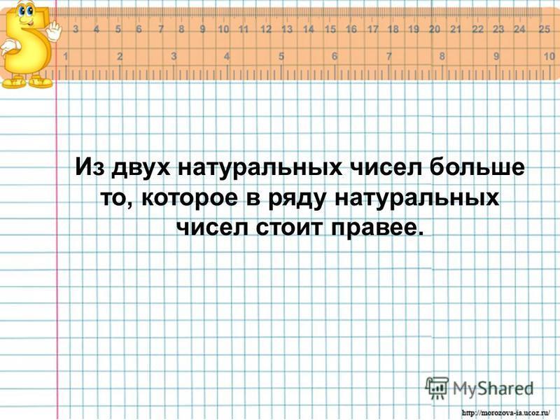 Из двух натуральных чисел больше то, которое в ряду натуральных чисел стоит правее.