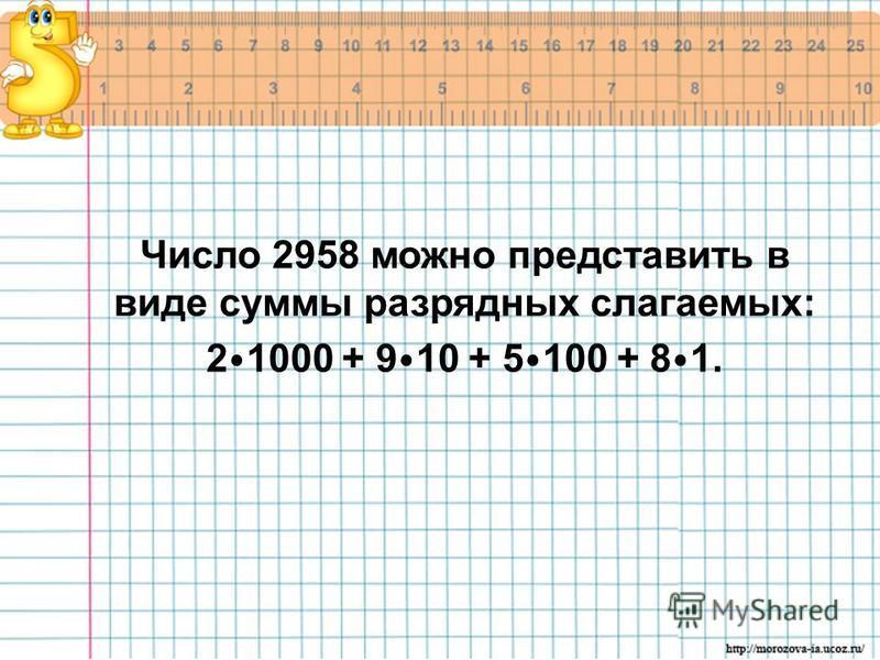 Число 2958 можно представить в виде суммы разрядных слагаемых: 21000 + 9 10 + 5 100 + 8 1.
