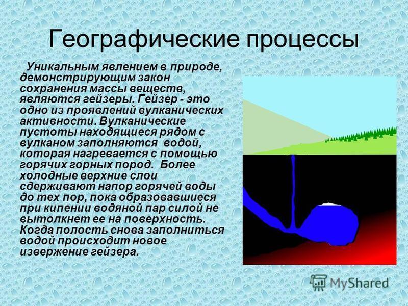 Географические процессы Уникальным явлением в природе, демонстрирующим закон сохранения массы веществ, являются гейзеры. Гейзер - это одно из проявлений вулканических активности. Вулканические пустоты находящиеся рядом с вулканом заполняются водой, к