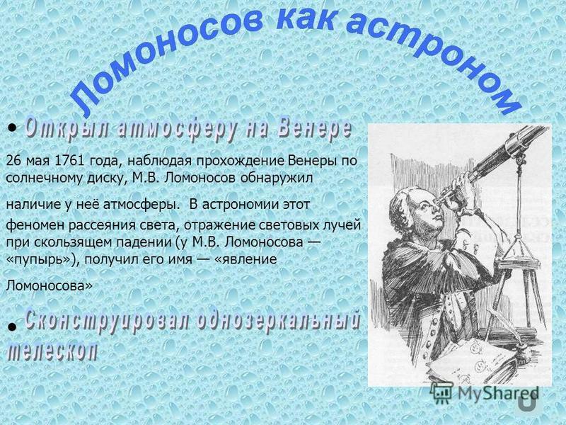 26 мая 1761 года, наблюдая прохождение Венеры по солнечному диску, М.В. Ломоносов обнаружил наличие у неё атмосферы. В астрономии этот феномен рассеяния света, отражение световых лучей при скользящем падении (у М.В. Ломоносова «пупырь»), получил его