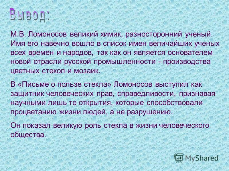 М.В. Ломоносов великий химик, разносторонний ученый. Имя его навечно вошло в список имен величайших ученых всех времен и народов, так как он является основателем новой отрасли русской промышленности - производства цветных стекол и мозаик. В «Письме о