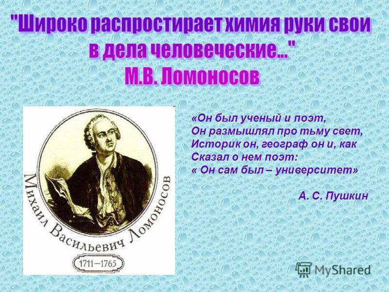 «Он был ученый и поэт, Он размышлял про тьму свет, Историк он, географ он и, как Сказал о нем поэт: « Он сам был – университет» А. С. Пушкин
