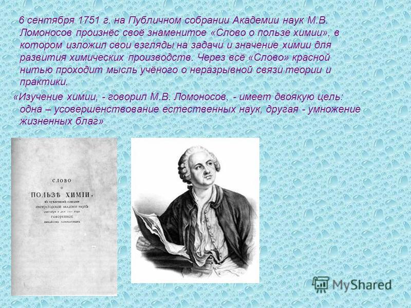 6 сентября 1751 г. на Публичном собрании Академии наук М.В. Ломоносов произнёс своё знаменитое «Слово о пользе химии», в котором изложил свои взгляды на задачи и значение химии для развития химических производств. Через всё «Слово» красной нитью прох