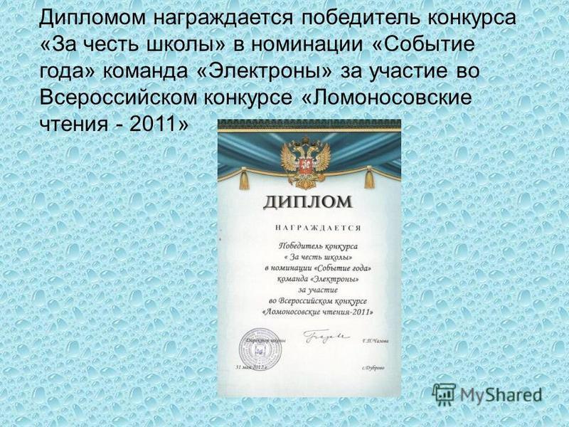 Дипломом награждается победитель конкурса «За честь школы» в номинации «Событие года» команда «Электроны» за участие во Всероссийском конкурсе «Ломоносовские чтения - 2011»
