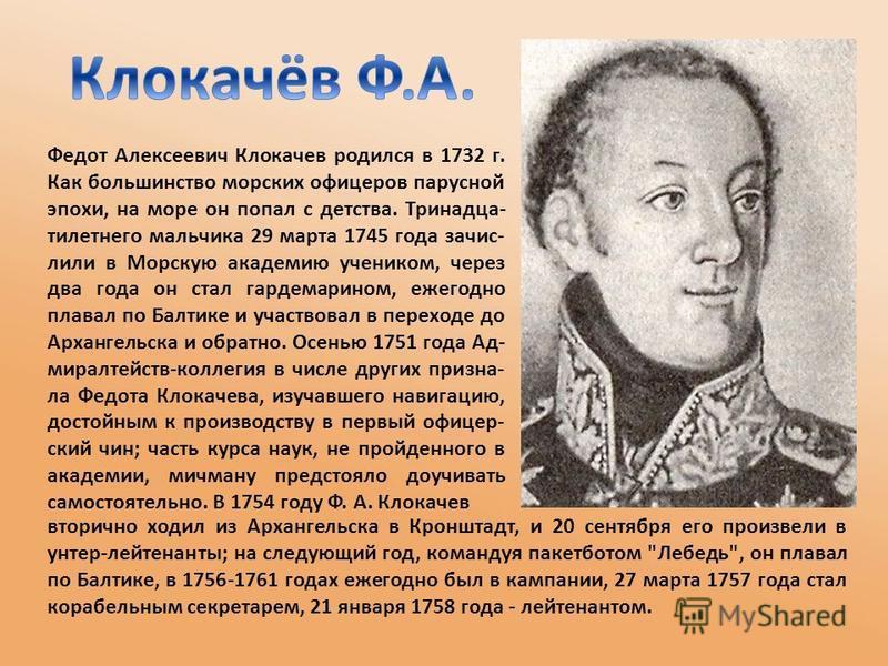 Федот Алексеевич Клокачев родился в 1732 г. Как большинство морских офицеров парусной эпохи, на море он попал с детства. Тринадца- тилетнего мальчика 29 марта 1745 года зачислили в Морскую академию учеником, через два года он стал гардемарином, ежего