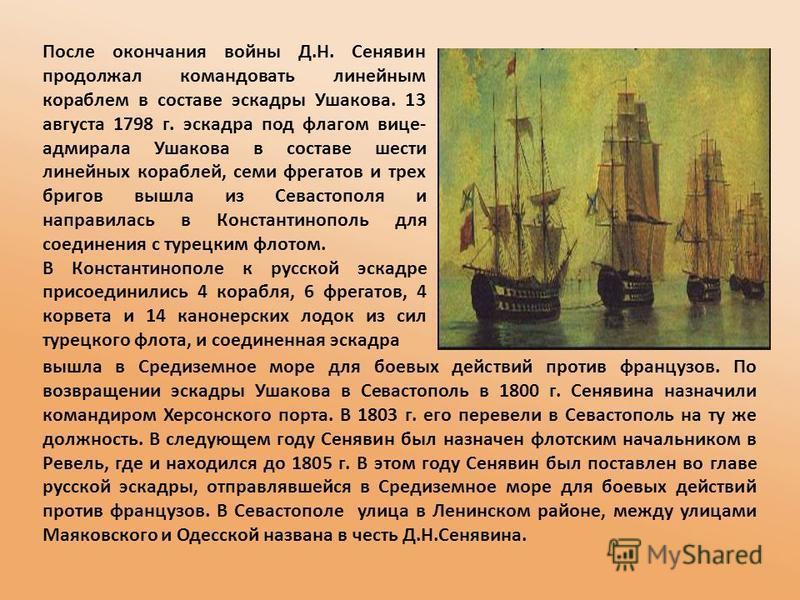 После окончания войны Д.Н. Сенявин продолжал командовать линейным кораблем в составе эскадры Ушакова. 13 августа 1798 г. эскадра под флагом вице- адмирала Ушакова в составе шести линейних кораблей, семи фрегатов и трех бригов вышла из Севастополя и н